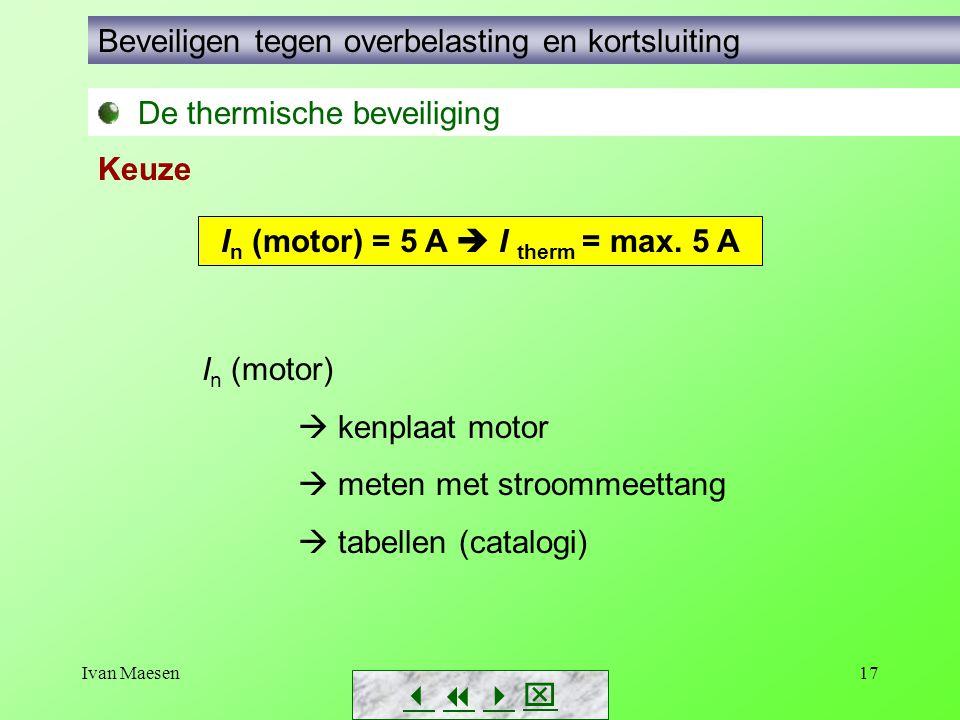 Ivan Maesen17        De thermische beveiliging Beveiligen tegen overbelasting en kortsluiting Keuze I n (motor) = 5 A  I therm = max. 5 A I n