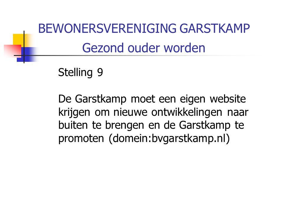 BEWONERSVERENIGING GARSTKAMP Gezond ouder worden Stelling 9 De Garstkamp moet een eigen website krijgen om nieuwe ontwikkelingen naar buiten te brengen en de Garstkamp te promoten (domein:bvgarstkamp.nl)