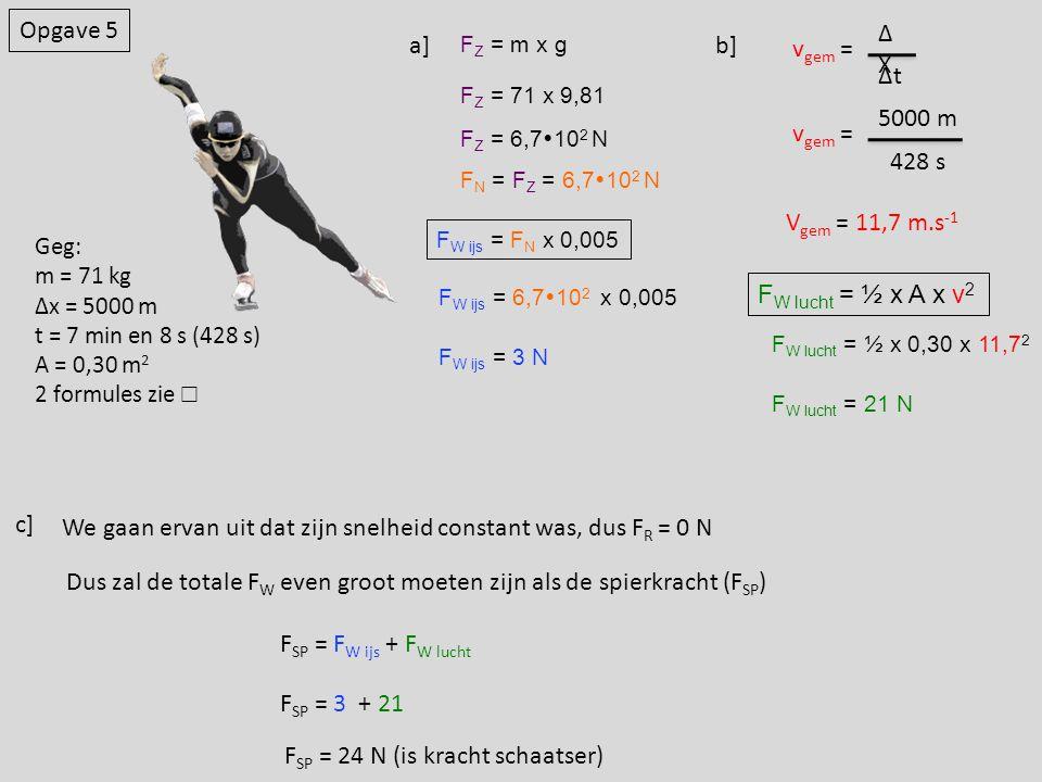 F W ijs = F N x 0,005 Opgave 5 a] F Z = m x g F Z = 71 x 9,81 F Z = 6,7  10 2 N F N = F Z = 6,7  10 2 N F W ijs = 6,7  10 2 x 0,005 F W ijs = 3 N b] v gem = Δt ΔXΔX v gem = 428 s 5000 m V gem = 11,7 m.s -1 F W lucht = ½ x A x v 2 F W lucht = ½ x 0,30 x 11,7 2 F W lucht = 21 N c] We gaan ervan uit dat zijn snelheid constant was, dus F R = 0 N Dus zal de totale F W even groot moeten zijn als de spierkracht (F SP ) F SP = F W ijs + F W lucht F SP = 3 + 21 F SP = 24 N (is kracht schaatser) Geg: m = 71 kg Δx = 5000 m t = 7 min en 8 s (428 s) A = 0,30 m 2 2 formules zie ☐