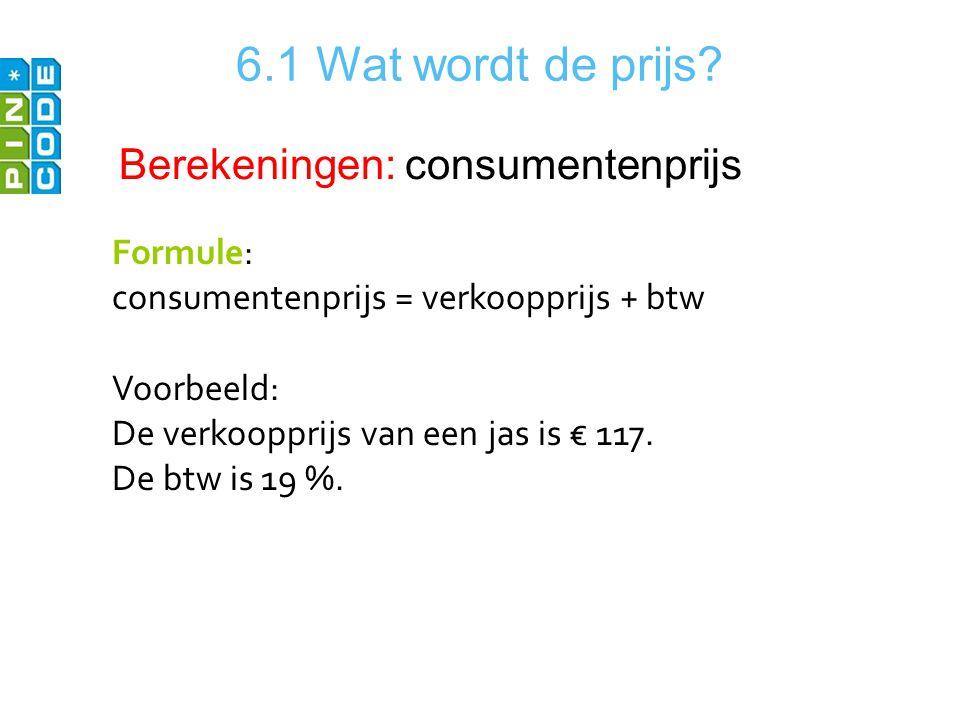 6.1 Wat wordt de prijs? Berekeningen: consumentenprijs Formule: consumentenprijs = verkoopprijs + btw Voorbeeld: De verkoopprijs van een jas is € 117.