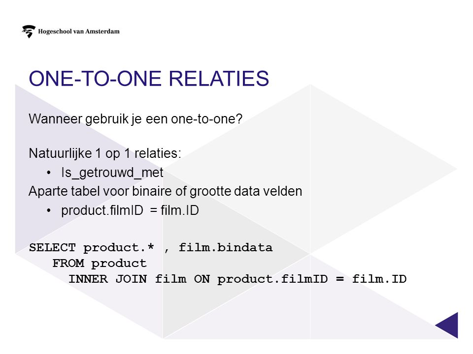 ONE-TO-ONE RELATIES Wanneer gebruik je een one-to-one? Natuurlijke 1 op 1 relaties: Is_getrouwd_met Aparte tabel voor binaire of grootte data velden p