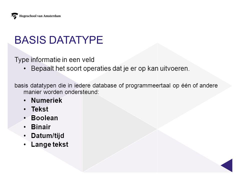 BASIS DATATYPE Type informatie in een veld Bepaalt het soort operaties dat je er op kan uitvoeren. basis datatypen die in iedere database of programme