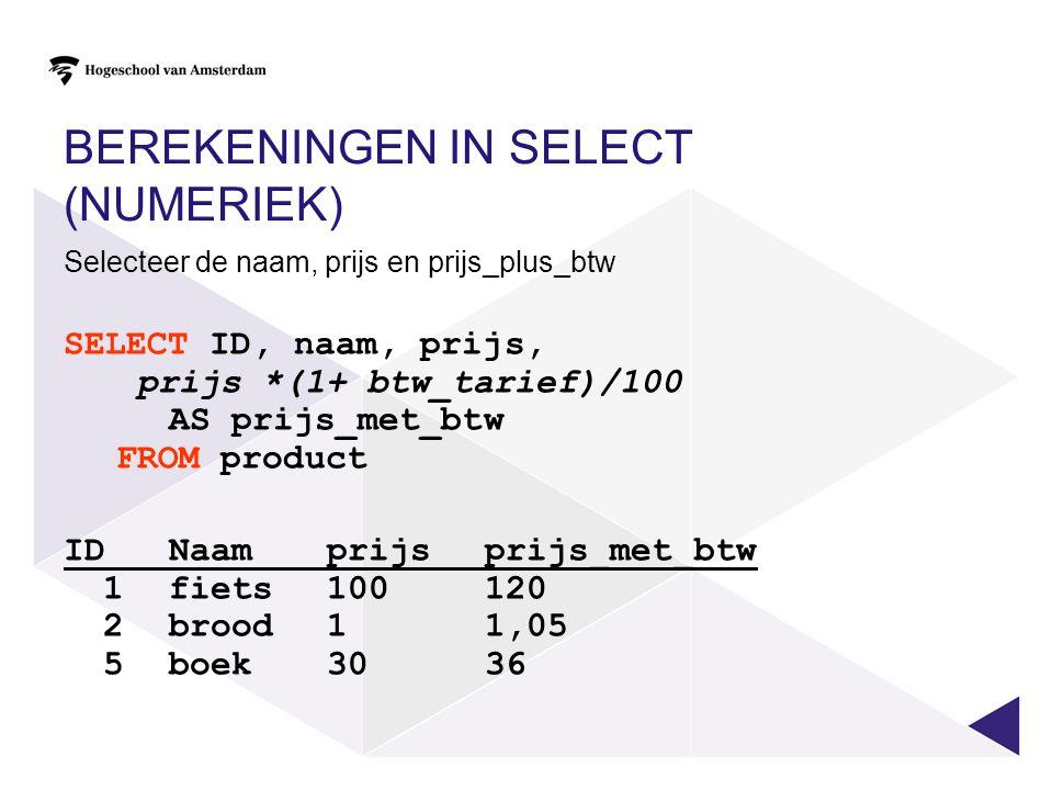 BEREKENINGEN IN SELECT (NUMERIEK) Selecteer de naam, prijs en prijs_plus_btw SELECT ID, naam, prijs, prijs *(1+ btw_tarief)/100 AS prijs_met_btw FROM