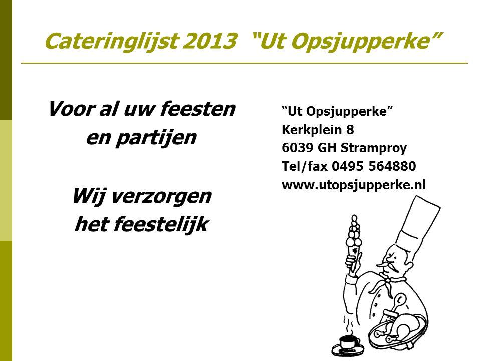 Cateringlijst 2013 Ut Opsjupperke Voor al uw feesten en partijen Wij verzorgen het feestelijk Ut Opsjupperke Kerkplein 8 6039 GH Stramproy Tel/fax 0495 564880 www.utopsjupperke.nl