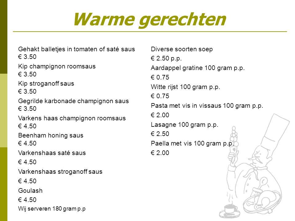 Gehakt balletjes in tomaten of saté saus € 3.50 Kip champignon roomsaus € 3.50 Kip stroganoff saus € 3.50 Gegrilde karbonade champignon saus € 3.50 Varkens haas champignon roomsaus € 4.50 Beenham honing saus € 4.50 Varkenshaas saté saus € 4.50 Varkenshaas stroganoff saus € 4.50 Goulash € 4.50 Wij serveren 180 gram p.p Diverse soorten soep € 2.50 p.p.