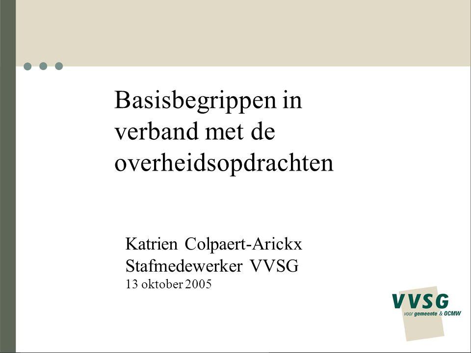 Basisbegrippen in verband met de overheidsopdrachten Katrien Colpaert-Arickx Stafmedewerker VVSG 13 oktober 2005