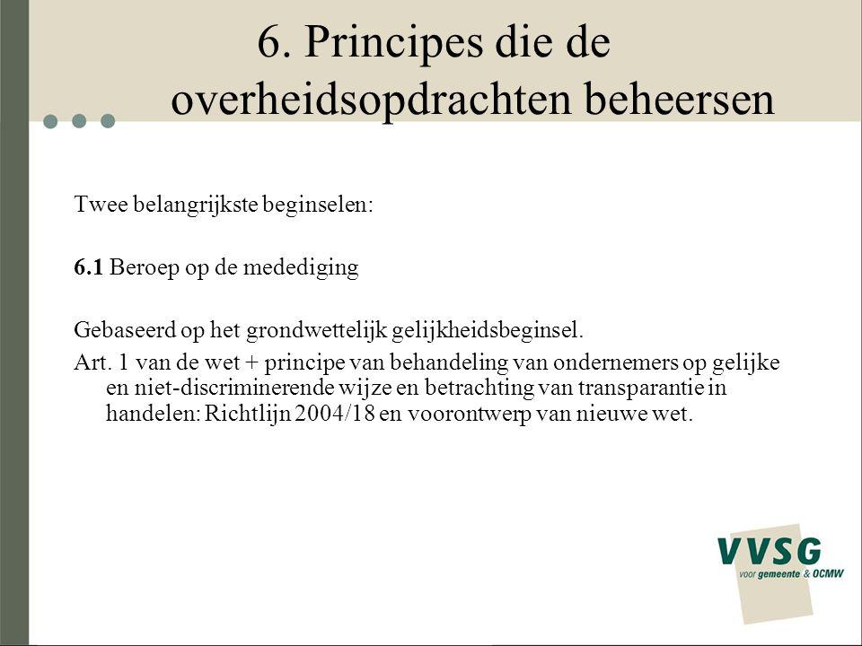6. Principes die de overheidsopdrachten beheersen Twee belangrijkste beginselen: 6.1 Beroep op de medediging Gebaseerd op het grondwettelijk gelijkhei