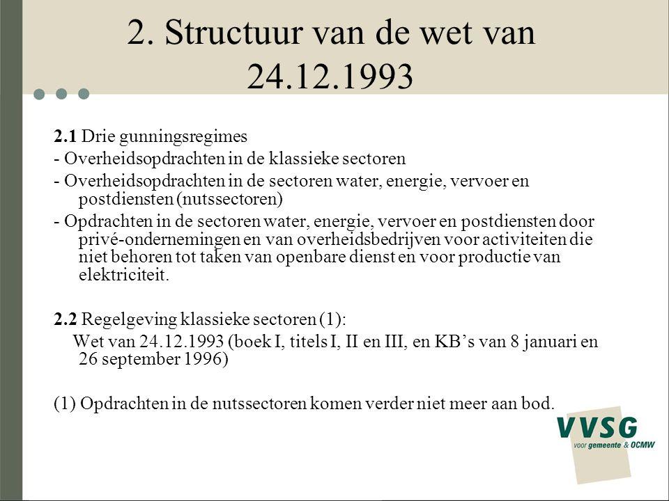 2. Structuur van de wet van 24.12.1993 2.1 Drie gunningsregimes - Overheidsopdrachten in de klassieke sectoren - Overheidsopdrachten in de sectoren wa