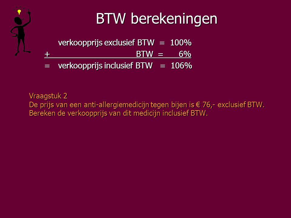 BTW berekeningen verkoopprijs exclusief BTW = 100% + BTW = 6% + BTW = 6% =verkoopprijs inclusief BTW = 106% =verkoopprijs inclusief BTW = 106% Vraagstuk 2 De prijs van een anti-allergiemedicijn tegen bijen is € 76,- exclusief BTW.