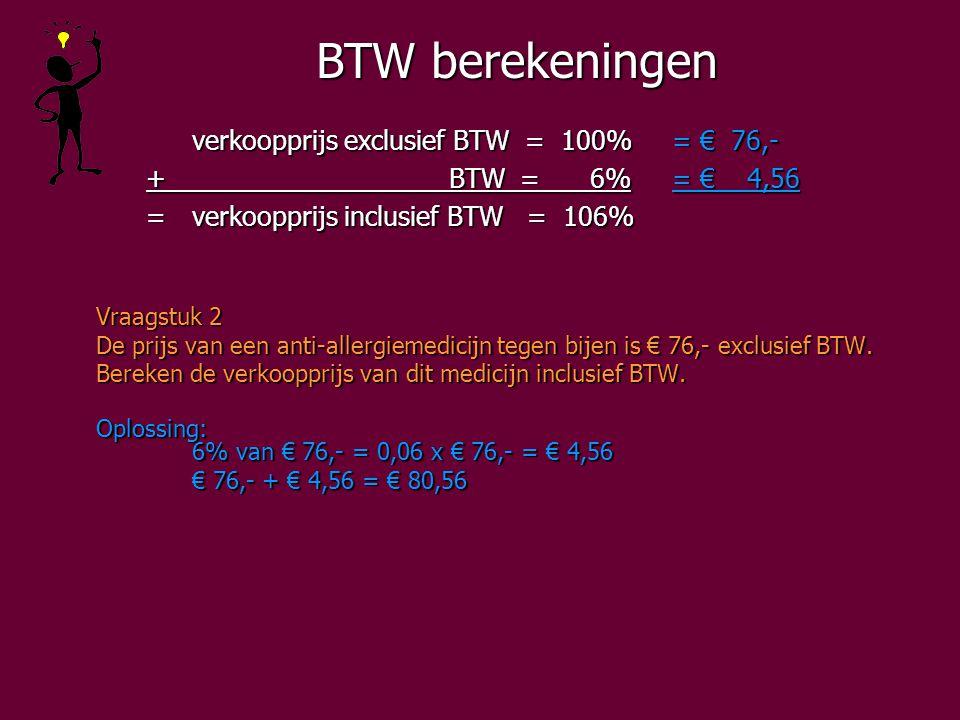 BTW berekeningen verkoopprijs exclusief BTW = 100%= € 76,- + BTW = 6%= € 4,56 + BTW = 6%= € 4,56 =verkoopprijs inclusief BTW = 106% =verkoopprijs inclusief BTW = 106% Vraagstuk 2 De prijs van een anti-allergiemedicijn tegen bijen is € 76,- exclusief BTW.