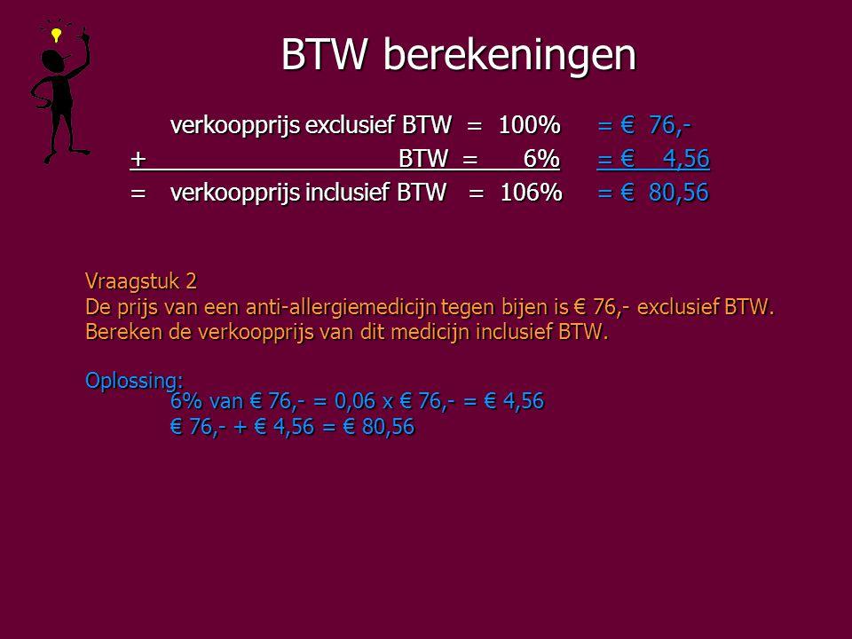 BTW berekeningen verkoopprijs exclusief BTW = 100%= € 76,- + BTW = 6%= € 4,56 + BTW = 6%= € 4,56 =verkoopprijs inclusief BTW = 106%= € 80,56 =verkoopprijs inclusief BTW = 106%= € 80,56 Vraagstuk 2 De prijs van een anti-allergiemedicijn tegen bijen is € 76,- exclusief BTW.