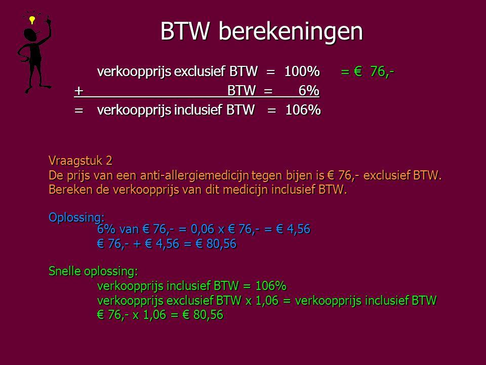 BTW berekeningen verkoopprijs exclusief BTW = 100%= € 76,- + BTW = 6% + BTW = 6% =verkoopprijs inclusief BTW = 106% =verkoopprijs inclusief BTW = 106% Vraagstuk 2 De prijs van een anti-allergiemedicijn tegen bijen is € 76,- exclusief BTW.