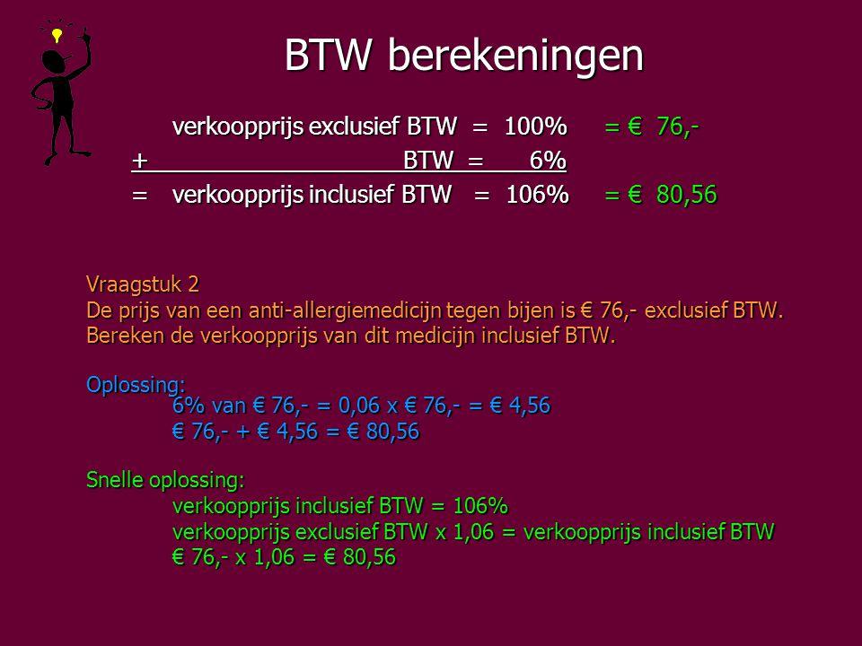 BTW berekeningen verkoopprijs exclusief BTW = 100%= € 76,- + BTW = 6% + BTW = 6% =verkoopprijs inclusief BTW = 106%= € 80,56 =verkoopprijs inclusief BTW = 106%= € 80,56 Vraagstuk 2 De prijs van een anti-allergiemedicijn tegen bijen is € 76,- exclusief BTW.
