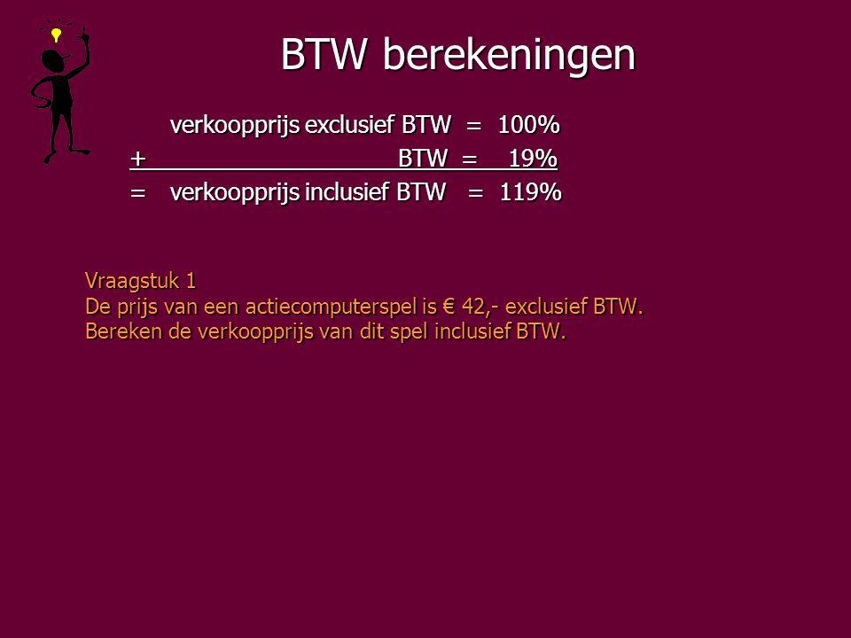 BTW berekeningen verkoopprijs exclusief BTW = 100% + BTW = 19% + BTW = 19% =verkoopprijs inclusief BTW = 119% =verkoopprijs inclusief BTW = 119% Vraagstuk 1 De prijs van een actiecomputerspel is € 42,- exclusief BTW.