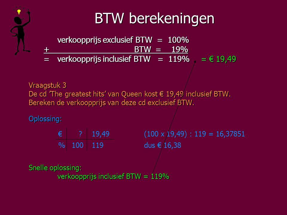 BTW berekeningen verkoopprijs exclusief BTW = 100% + BTW = 19% + BTW = 19% =verkoopprijs inclusief BTW = 119%= € 19,49 =verkoopprijs inclusief BTW = 119%= € 19,49 Vraagstuk 3 De cd 'The greatest hits' van Queen kost € 19,49 inclusief BTW.