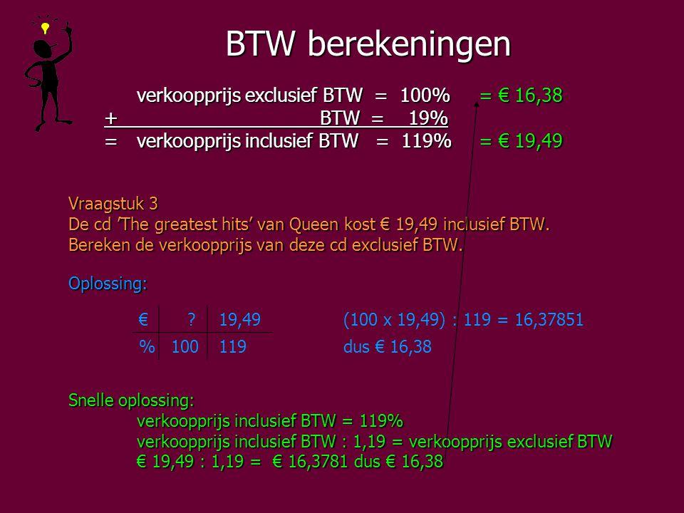 BTW berekeningen verkoopprijs exclusief BTW = 100%= € 16,38 + BTW = 19% + BTW = 19% =verkoopprijs inclusief BTW = 119%= € 19,49 =verkoopprijs inclusief BTW = 119%= € 19,49 Vraagstuk 3 De cd 'The greatest hits' van Queen kost € 19,49 inclusief BTW.