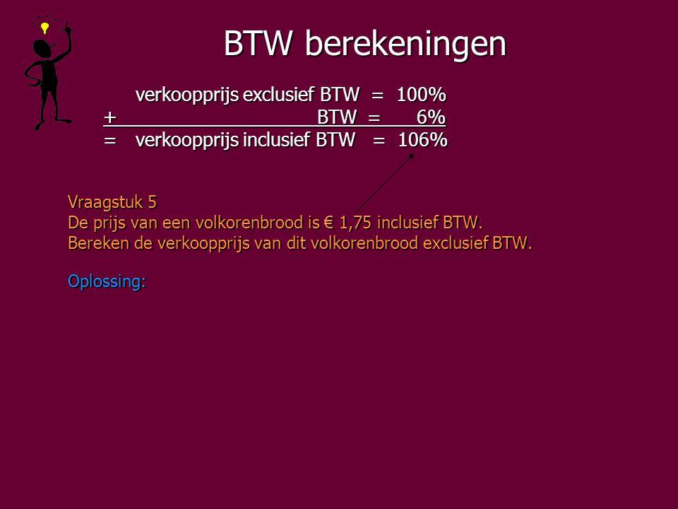 BTW berekeningen verkoopprijs exclusief BTW = 100% + BTW = 6% + BTW = 6% =verkoopprijs inclusief BTW = 106% =verkoopprijs inclusief BTW = 106% Vraagstuk 5 De prijs van een volkorenbrood is € 1,75 inclusief BTW.