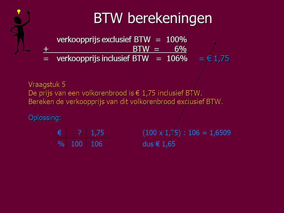 BTW berekeningen verkoopprijs exclusief BTW = 100% + BTW = 6% + BTW = 6% =verkoopprijs inclusief BTW = 106%= € 1,75 =verkoopprijs inclusief BTW = 106%= € 1,75 Vraagstuk 5 De prijs van een volkorenbrood is € 1,75 inclusief BTW.