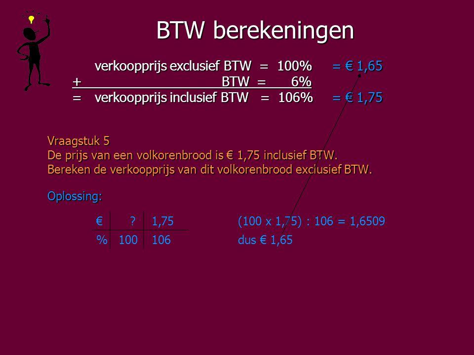 BTW berekeningen verkoopprijs exclusief BTW = 100%= € 1,65 + BTW = 6% + BTW = 6% =verkoopprijs inclusief BTW = 106%= € 1,75 =verkoopprijs inclusief BTW = 106%= € 1,75 Vraagstuk 5 De prijs van een volkorenbrood is € 1,75 inclusief BTW.