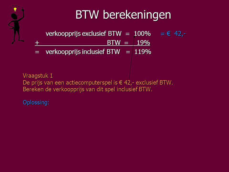 BTW berekeningen verkoopprijs exclusief BTW = 100%= € 42,- + BTW = 19% + BTW = 19% =verkoopprijs inclusief BTW = 119% =verkoopprijs inclusief BTW = 119% Vraagstuk 1 De prijs van een actiecomputerspel is € 42,- exclusief BTW.