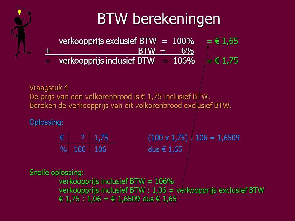 BTW berekeningen verkoopprijs exclusief BTW = 100%= € 1,65 + BTW = 6% + BTW = 6% =verkoopprijs inclusief BTW = 106%= € 1,75 =verkoopprijs inclusief BTW = 106%= € 1,75 Vraagstuk 4 De prijs van een volkorenbrood is € 1,75 inclusief BTW.