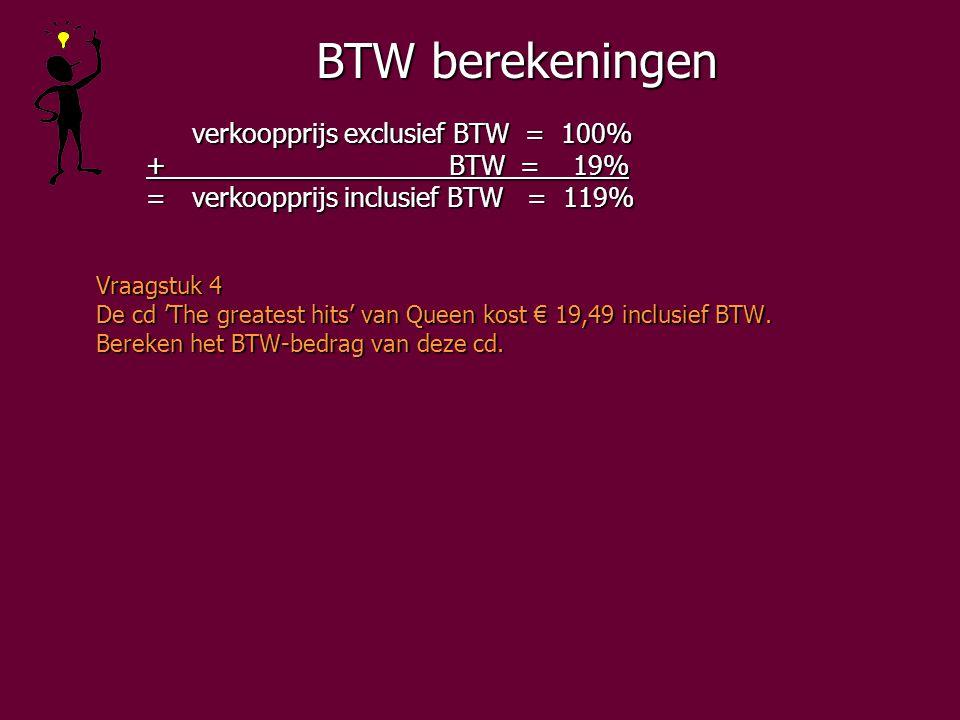 BTW berekeningen verkoopprijs exclusief BTW = 100% + BTW = 19% + BTW = 19% =verkoopprijs inclusief BTW = 119% =verkoopprijs inclusief BTW = 119% Vraagstuk 4 De cd 'The greatest hits' van Queen kost € 19,49 inclusief BTW.