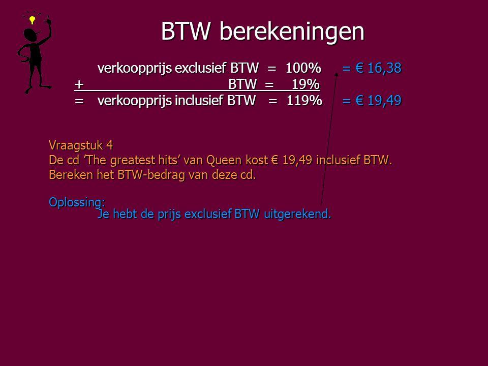 BTW berekeningen verkoopprijs exclusief BTW = 100%= € 16,38 + BTW = 19% + BTW = 19% =verkoopprijs inclusief BTW = 119%= € 19,49 =verkoopprijs inclusief BTW = 119%= € 19,49 Vraagstuk 4 De cd 'The greatest hits' van Queen kost € 19,49 inclusief BTW.