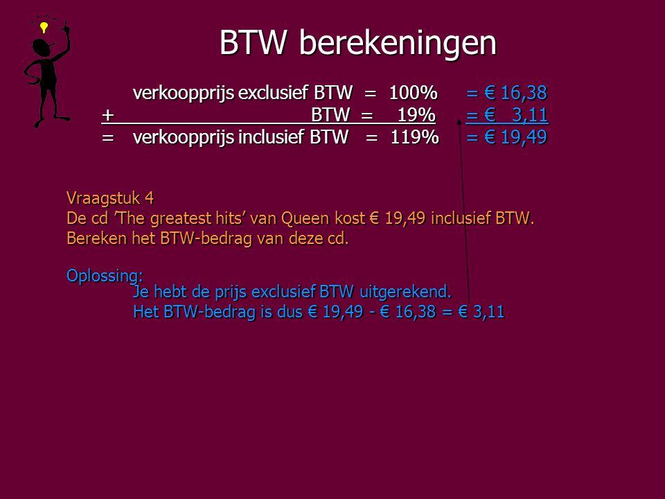 BTW berekeningen verkoopprijs exclusief BTW = 100%= € 16,38 + BTW = 19%= € 3,11 + BTW = 19%= € 3,11 =verkoopprijs inclusief BTW = 119%= € 19,49 =verkoopprijs inclusief BTW = 119%= € 19,49 Vraagstuk 4 De cd 'The greatest hits' van Queen kost € 19,49 inclusief BTW.