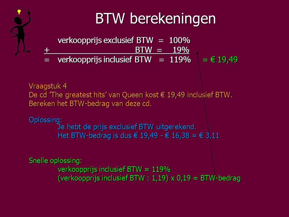 BTW berekeningen verkoopprijs exclusief BTW = 100% + BTW = 19% + BTW = 19% =verkoopprijs inclusief BTW = 119%= € 19,49 =verkoopprijs inclusief BTW = 119%= € 19,49 Vraagstuk 4 De cd 'The greatest hits' van Queen kost € 19,49 inclusief BTW.
