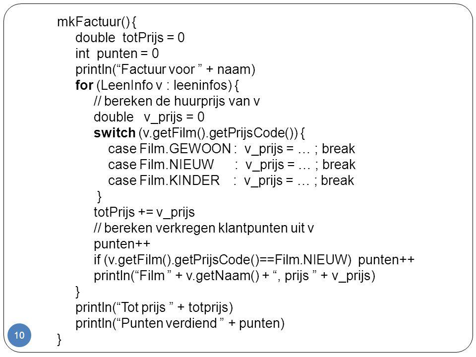 10 mkFactuur() { double totPrijs = 0 int punten = 0 println( Factuur voor + naam) for (LeenInfo v : leeninfos) { // bereken de huurprijs van v double v_prijs = 0 switch (v.getFilm().getPrijsCode()) { case Film.GEWOON : v_prijs = … ; break case Film.NIEUW : v_prijs = … ; break case Film.KINDER : v_prijs = … ; break } totPrijs += v_prijs // bereken verkregen klantpunten uit v punten++ if (v.getFilm().getPrijsCode()==Film.NIEUW) punten++ println( Film + v.getNaam() + , prijs + v_prijs) } println( Tot prijs + totprijs) println( Punten verdiend + punten) }