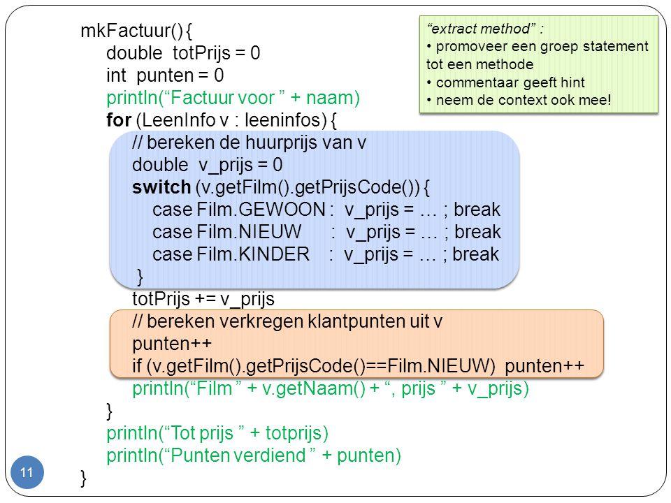 11 mkFactuur() { double totPrijs = 0 int punten = 0 println( Factuur voor + naam) for (LeenInfo v : leeninfos) { // bereken de huurprijs van v double v_prijs = 0 switch (v.getFilm().getPrijsCode()) { case Film.GEWOON : v_prijs = … ; break case Film.NIEUW : v_prijs = … ; break case Film.KINDER : v_prijs = … ; break } totPrijs += v_prijs // bereken verkregen klantpunten uit v punten++ if (v.getFilm().getPrijsCode()==Film.NIEUW) punten++ println( Film + v.getNaam() + , prijs + v_prijs) } println( Tot prijs + totprijs) println( Punten verdiend + punten) } extract method : promoveer een groep statement tot een methode commentaar geeft hint neem de context ook mee.