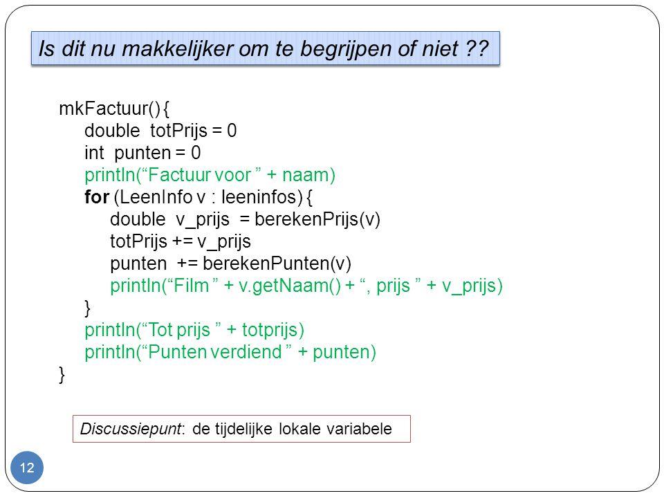 12 mkFactuur() { double totPrijs = 0 int punten = 0 println( Factuur voor + naam) for (LeenInfo v : leeninfos) { double v_prijs = berekenPrijs(v) totPrijs += v_prijs punten += berekenPunten(v) println( Film + v.getNaam() + , prijs + v_prijs) } println( Tot prijs + totprijs) println( Punten verdiend + punten) } Is dit nu makkelijker om te begrijpen of niet ?.