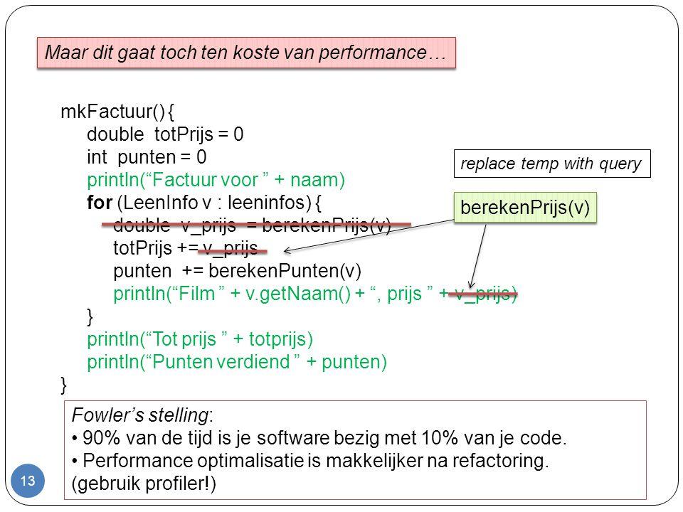 13 mkFactuur() { double totPrijs = 0 int punten = 0 println( Factuur voor + naam) for (LeenInfo v : leeninfos) { double v_prijs = berekenPrijs(v) totPrijs += v_prijs punten += berekenPunten(v) println( Film + v.getNaam() + , prijs + v_prijs) } println( Tot prijs + totprijs) println( Punten verdiend + punten) } Maar dit gaat toch ten koste van performance… berekenPrijs(v) Fowler's stelling: 90% van de tijd is je software bezig met 10% van je code.