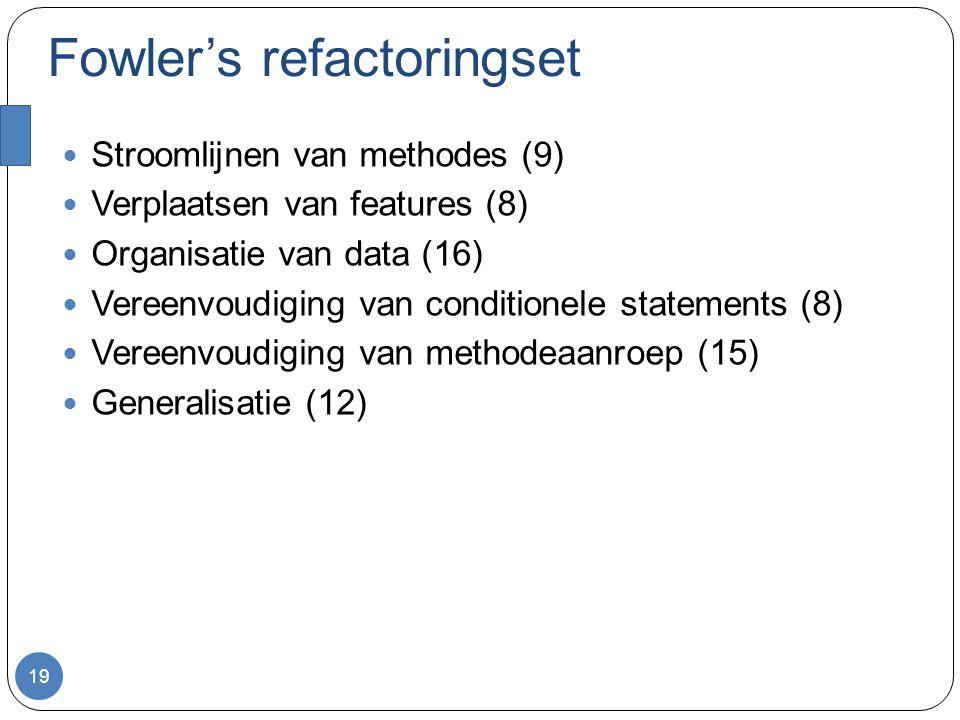 Fowler's refactoringset Stroomlijnen van methodes (9) Verplaatsen van features (8) Organisatie van data (16) Vereenvoudiging van conditionele statements (8) Vereenvoudiging van methodeaanroep (15) Generalisatie (12) 19