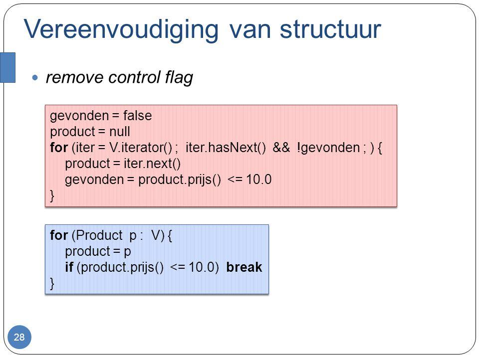 Vereenvoudiging van structuur remove control flag 28 gevonden = false product = null for (iter = V.iterator() ; iter.hasNext() && !gevonden ; ) { product = iter.next() gevonden = product.prijs() <= 10.0 } gevonden = false product = null for (iter = V.iterator() ; iter.hasNext() && !gevonden ; ) { product = iter.next() gevonden = product.prijs() <= 10.0 } for (Product p : V) { product = p if (product.prijs() <= 10.0) break } for (Product p : V) { product = p if (product.prijs() <= 10.0) break }