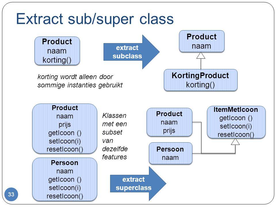Extract sub/super class 33 Product naam korting() Product naam korting() korting wordt alleen door sommige instanties gebruikt Product naam Product naam KortingProduct korting() KortingProduct korting() extract subclass Product naam prijs getIcoon () setIcoon(i) resetIcoon() Product naam prijs getIcoon () setIcoon(i) resetIcoon() Persoon naam getIcoon () setIcoon(i) resetIcoon() Persoon naam getIcoon () setIcoon(i) resetIcoon() Product naam prijs Product naam prijs Persoon naam Persoon naam ItemMetIcoon getIcoon () setIcoon(i) resetIcoon() ItemMetIcoon getIcoon () setIcoon(i) resetIcoon() extract superclass Klassen met een subset van dezelfde features