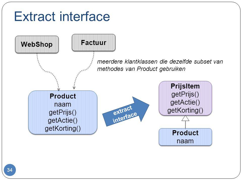 Extract interface 34 Product naam getPrijs() getActie() getKorting() Product naam getPrijs() getActie() getKorting() WebShop Factuur meerdere klantklassen die dezelfde subset van methodes van Product gebruiken Product naam Product naam PrijsItem getPrijs() getActie() getKorting() PrijsItem getPrijs() getActie() getKorting() extract interface
