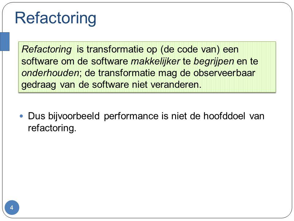 Refactoring Dus bijvoorbeeld performance is niet de hoofddoel van refactoring.
