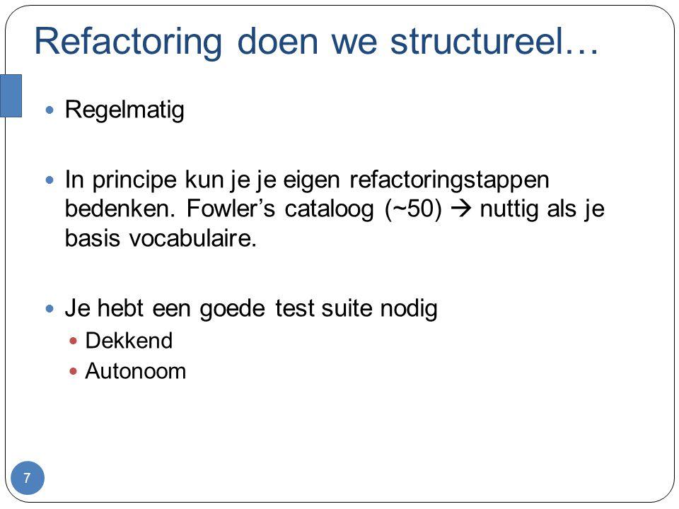 Refactoring doen we structureel… Regelmatig In principe kun je je eigen refactoringstappen bedenken.