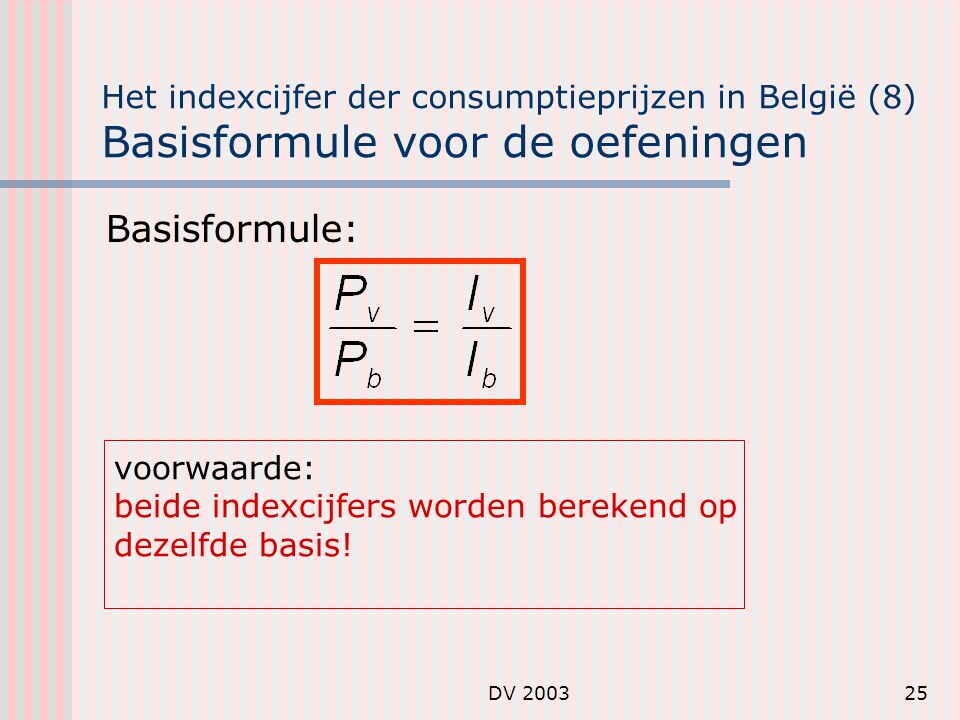 DV 200325 Het indexcijfer der consumptieprijzen in België (8) Basisformule voor de oefeningen Basisformule: voorwaarde: beide indexcijfers worden berekend op dezelfde basis!