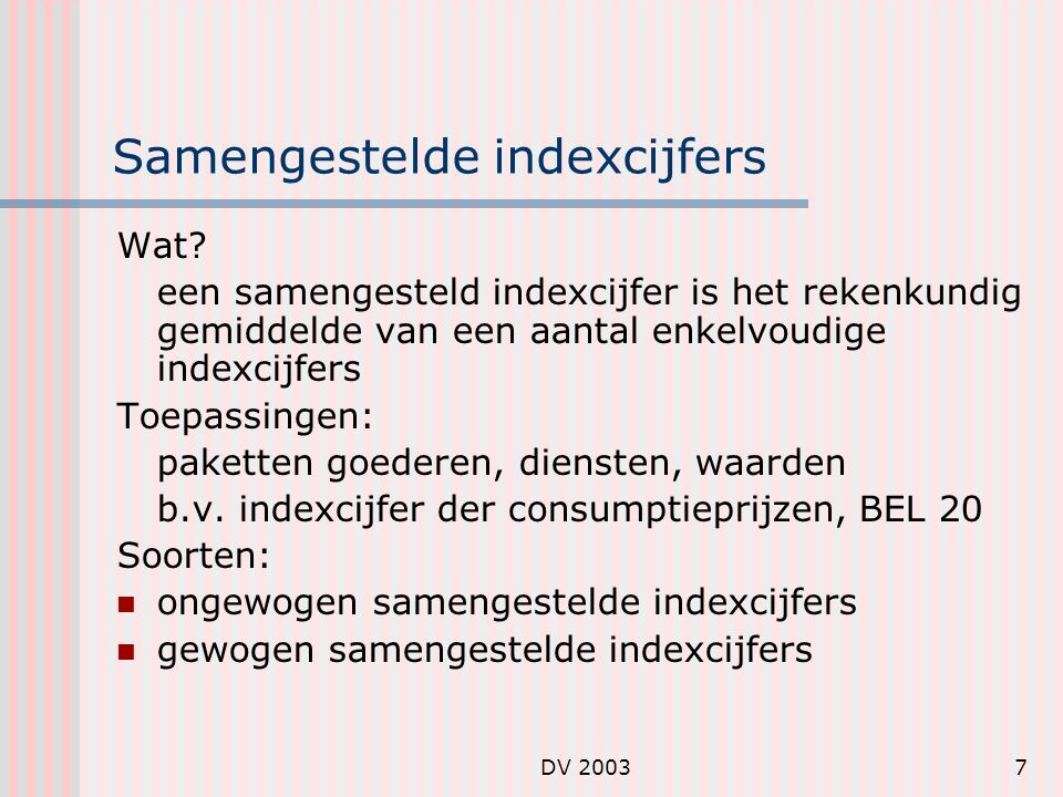 DV 20038 Ongewogen samengestelde inxecijfers Aan elk element – elk partieel indexcijfer – wordt hetzelfde belang gehecht Formule: : partiële indexcijfers op tijdstip t en met basis jaar 0