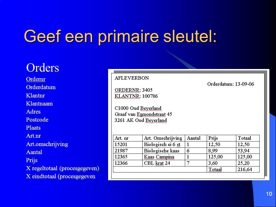 10 Geef een primaire sleutel: Orders Ordernr Orderdatum Klantnr Klantnaam Adres Postcode Plaats Art.nr Art.omschrijving Aantal Prijs X regeltotaal (pr