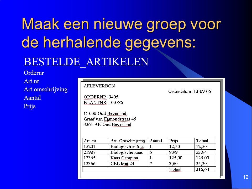 12 Maak een nieuwe groep voor de herhalende gegevens: BESTELDE_ARTIKELEN Ordernr Art.nr Art.omschrijving Aantal Prijs