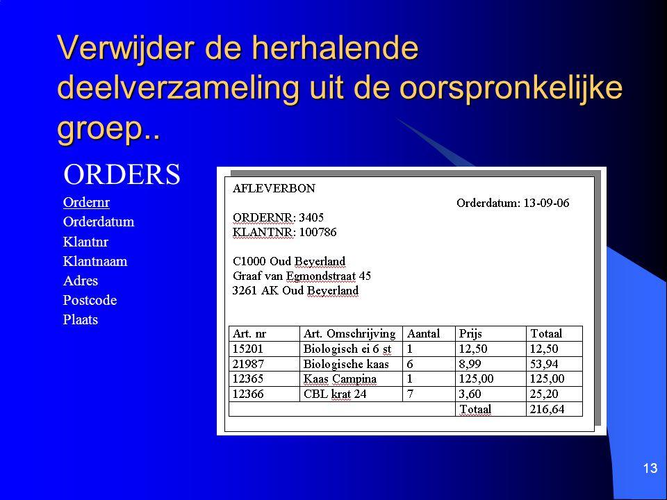 13 Verwijder de herhalende deelverzameling uit de oorspronkelijke groep.. ORDERS Ordernr Orderdatum Klantnr Klantnaam Adres Postcode Plaats