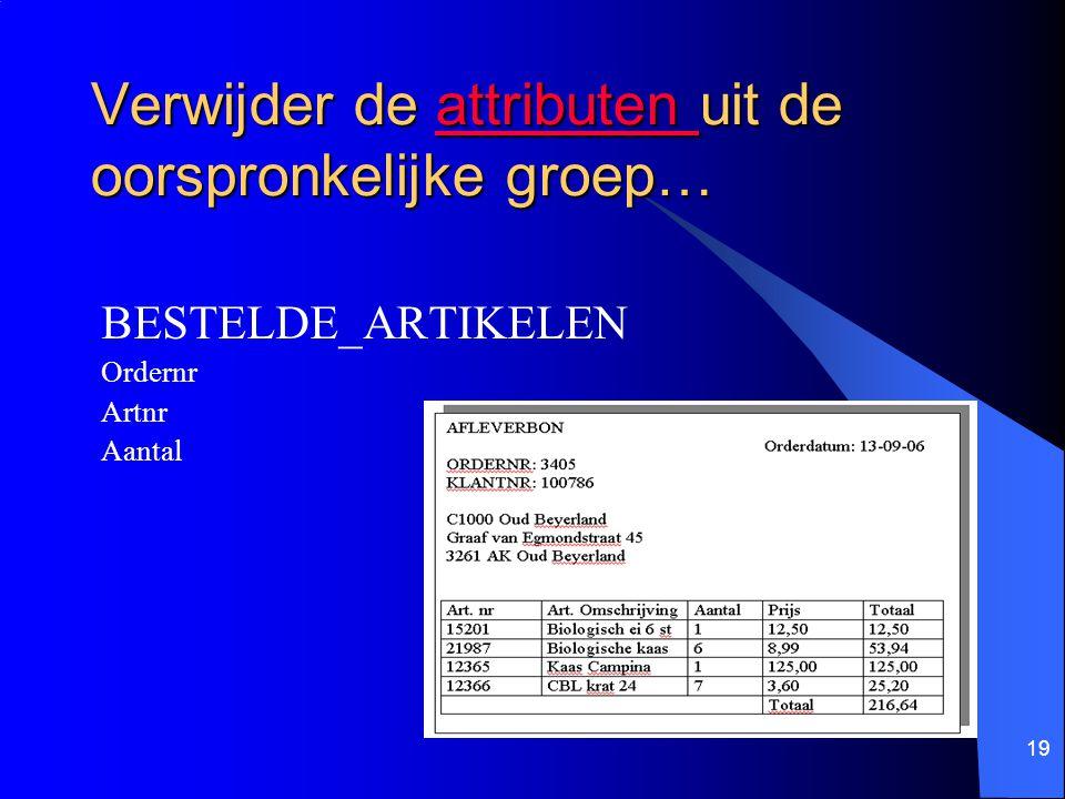 19 Verwijder de attributen uit de oorspronkelijke groep… attributen BESTELDE_ARTIKELEN Ordernr Artnr Aantal