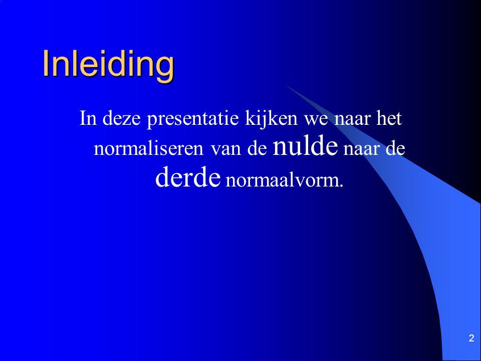2 Inleiding In deze presentatie kijken we naar het normaliseren van de nulde naar de derde normaalvorm.
