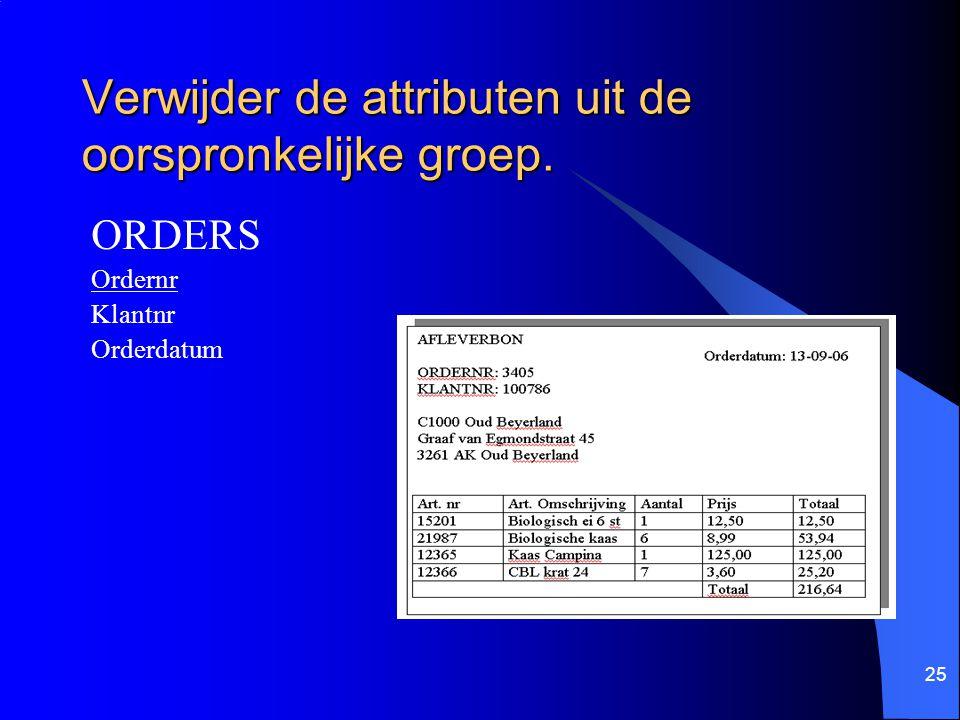 25 Verwijder de attributen uit de oorspronkelijke groep. ORDERS Ordernr Klantnr Orderdatum