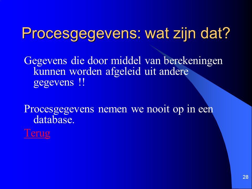 28 Procesgegevens: wat zijn dat? Gegevens die door middel van berekeningen kunnen worden afgeleid uit andere gegevens !! Procesgegevens nemen we nooit