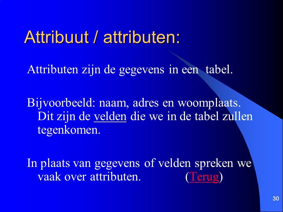 30 Attribuut / attributen: Attributen zijn de gegevens in een tabel. Bijvoorbeeld: naam, adres en woomplaats. Dit zijn de velden die we in de tabel zu