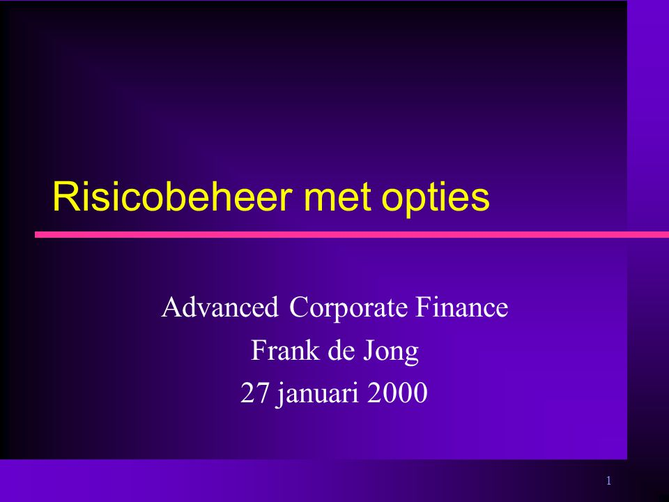 1 Risicobeheer met opties Advanced Corporate Finance Frank de Jong 27 januari 2000